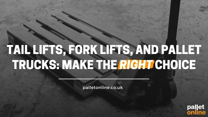 Tail Lifts, Forklifts, and Pallet Trucks: Make the Right Choice